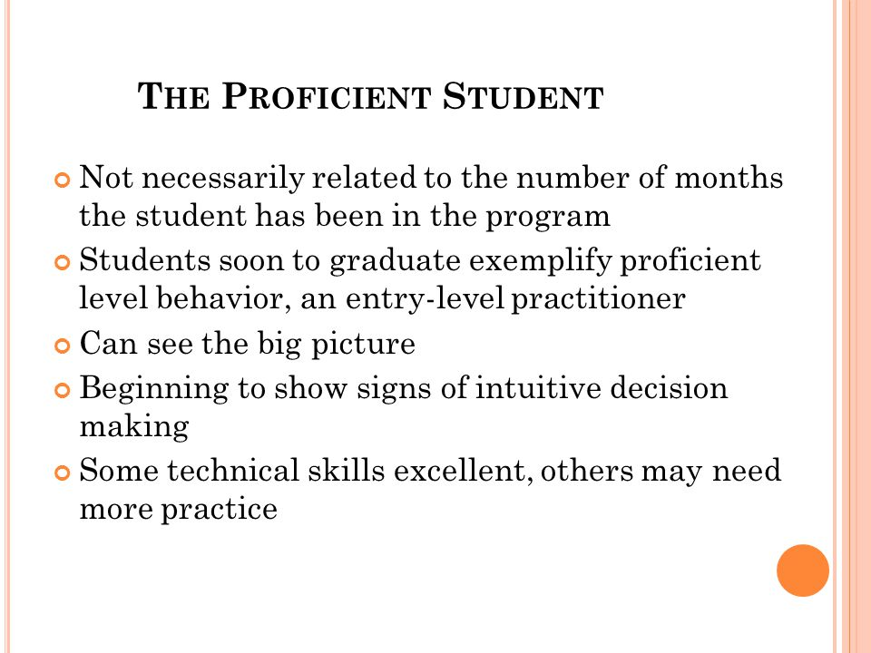 T HE P ROFICIENT S TUDENT Not necessarily related to the number of months the student has been in the program Students soon to graduate exemplify proficient level behavior, an entry-level practitioner Can see the big picture Beginning to show signs of intuitive decision making Some technical skills excellent, others may need more practice