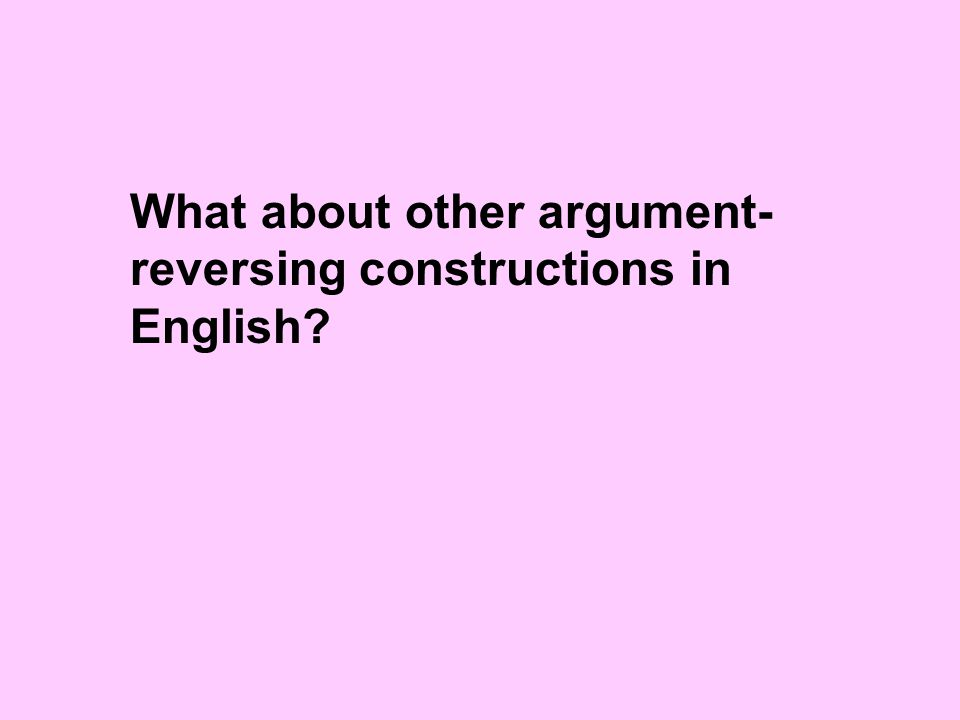 What about other argument- reversing constructions in English
