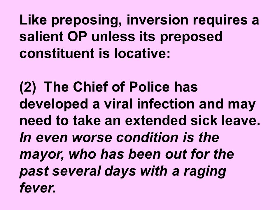 Like preposing, inversion requires a salient OP unless its preposed constituent is locative: (2) The Chief of Police has developed a viral infection and may need to take an extended sick leave.