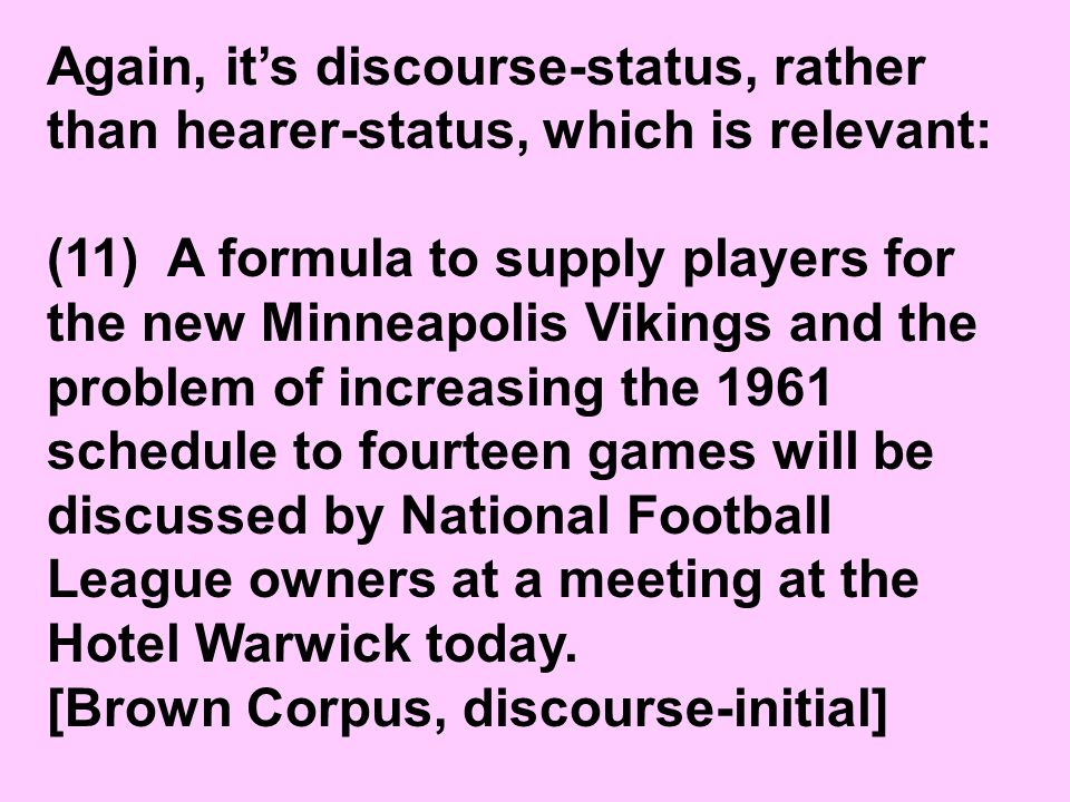 Again, it's discourse-status, rather than hearer-status, which is relevant: (11) A formula to supply players for the new Minneapolis Vikings and the problem of increasing the 1961 schedule to fourteen games will be discussed by National Football League owners at a meeting at the Hotel Warwick today.