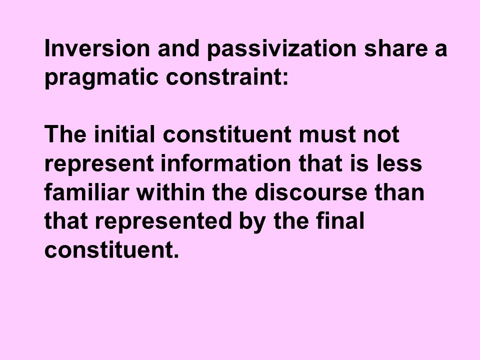 Inversion and passivization share a pragmatic constraint: The initial constituent must not represent information that is less familiar within the discourse than that represented by the final constituent.