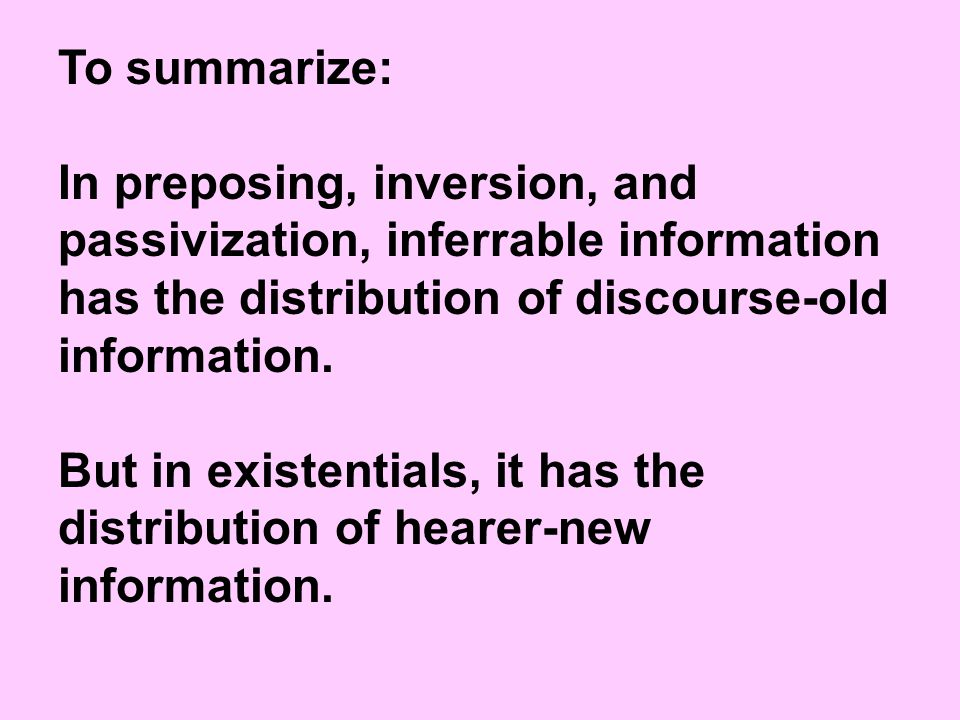 To summarize: In preposing, inversion, and passivization, inferrable information has the distribution of discourse-old information.