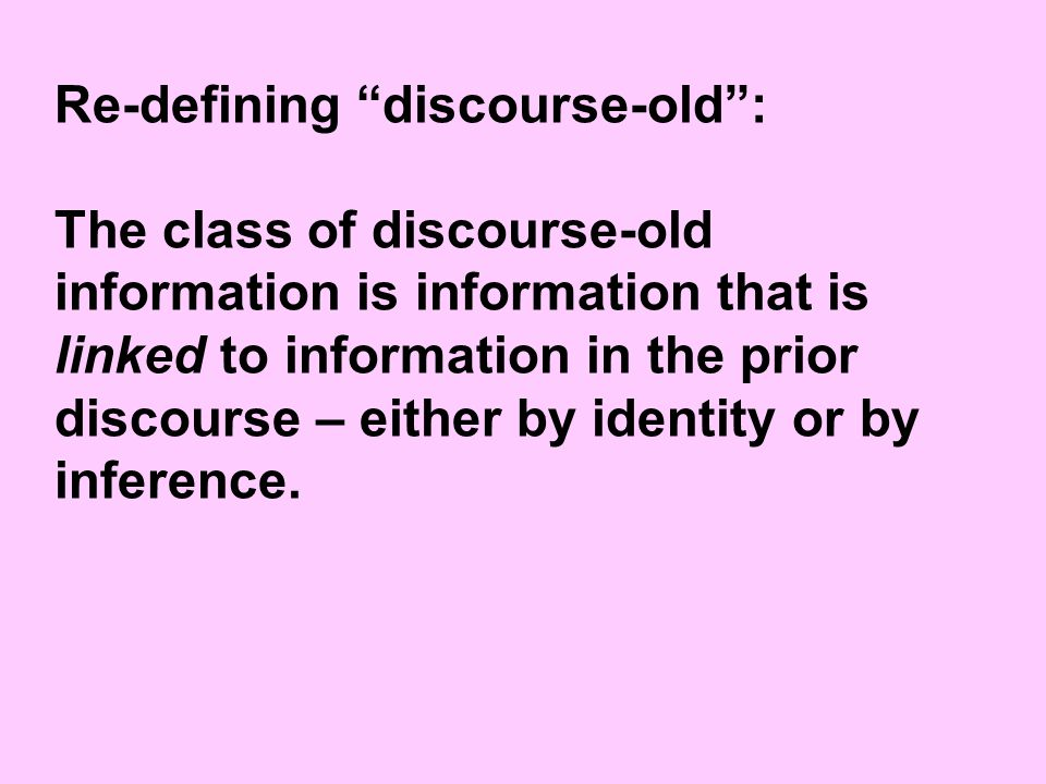 Re-defining discourse-old : The class of discourse-old information is information that is linked to information in the prior discourse – either by identity or by inference.