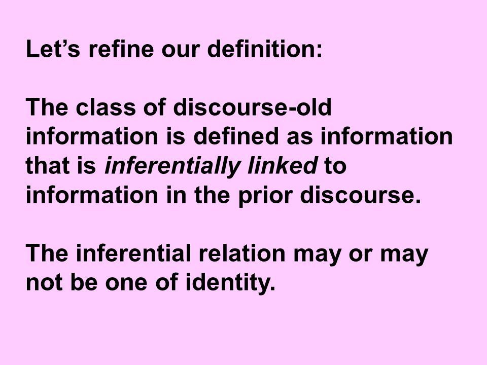 Let's refine our definition: The class of discourse-old information is defined as information that is inferentially linked to information in the prior discourse.