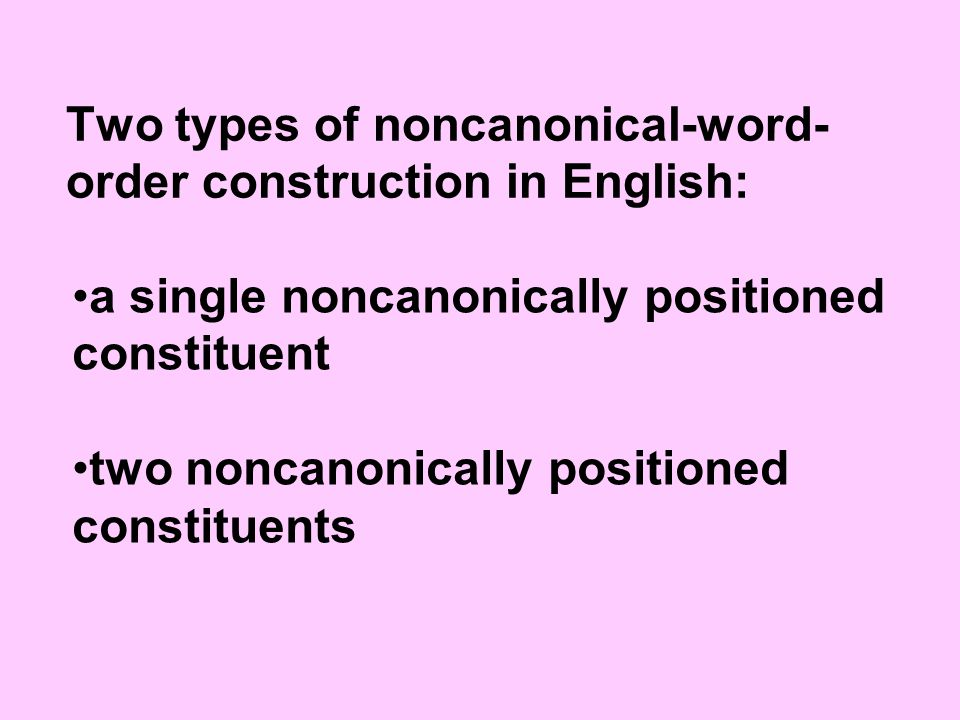 Two types of noncanonical-word- order construction in English: a single noncanonically positioned constituent two noncanonically positioned constituents