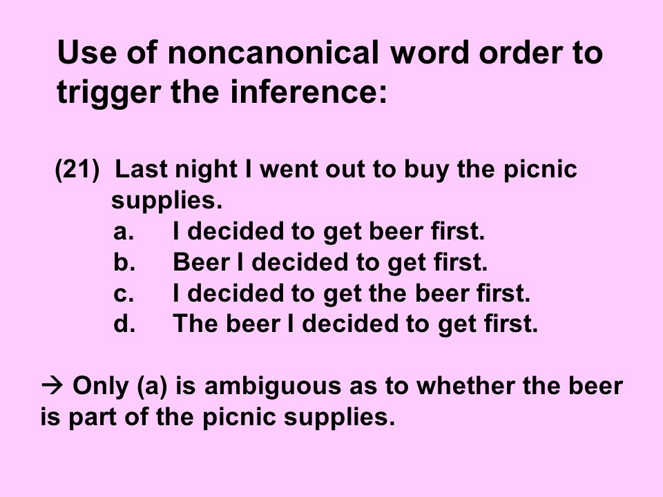 Use of noncanonical word order to trigger the inference: (21) Last night I went out to buy the picnic supplies.