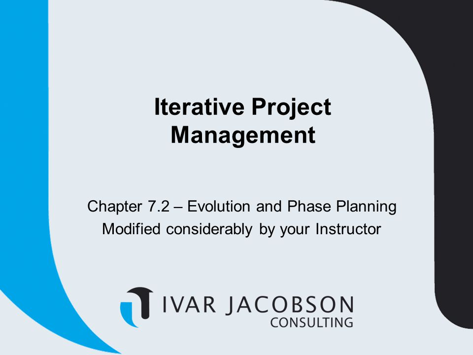 Iterative Project Management Chapter 7.2 – Evolution and Phase Planning Modified considerably by your Instructor