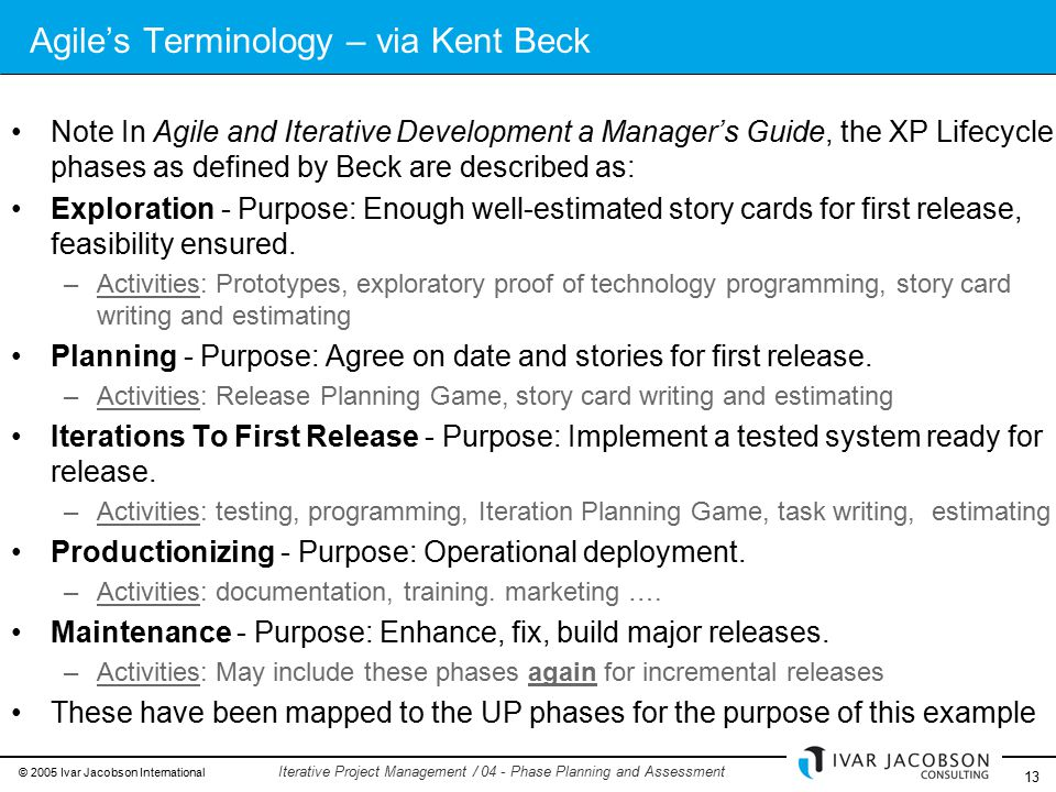 © 2005 Ivar Jacobson International 13 Iterative Project Management / 04 - Phase Planning and Assessment Agile's Terminology – via Kent Beck Note In Agile and Iterative Development a Manager's Guide, the XP Lifecycle phases as defined by Beck are described as: Exploration - Purpose: Enough well-estimated story cards for first release, feasibility ensured.