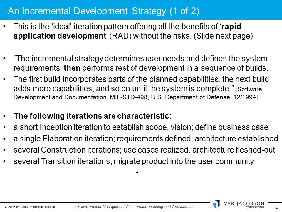 © 2005 Ivar Jacobson International 4 Iterative Project Management / 04 - Phase Planning and Assessment An Incremental Development Strategy (1 of 2) This is the 'ideal' iteration pattern offering all the benefits of 'rapid application development' (RAD) without the risks.