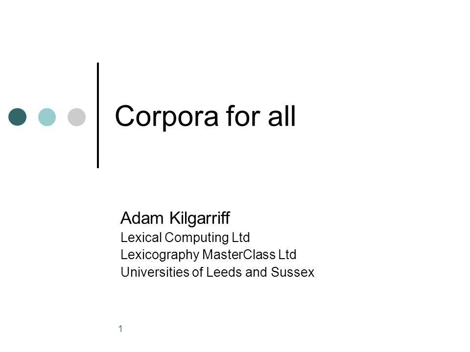 1 Corpora for all Adam Kilgarriff Lexical Computing Ltd Lexicography MasterClass Ltd Universities of Leeds and Sussex