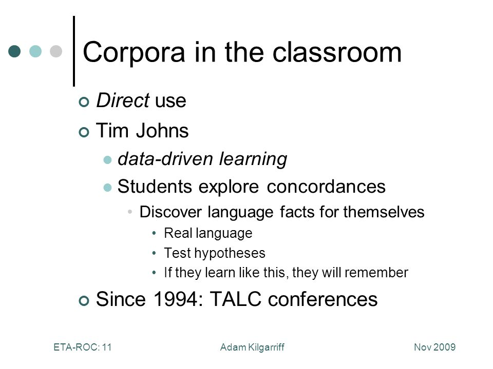 Nov 2009Adam KilgarriffETA-ROC: 11 Corpora in the classroom Direct use Tim Johns data-driven learning Students explore concordances Discover language facts for themselves Real language Test hypotheses If they learn like this, they will remember Since 1994: TALC conferences