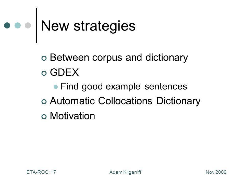 Nov 2009Adam KilgarriffETA-ROC: 17 New strategies Between corpus and dictionary GDEX Find good example sentences Automatic Collocations Dictionary Motivation