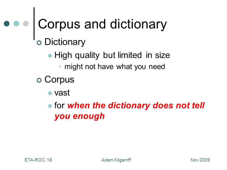 Nov 2009Adam KilgarriffETA-ROC: 18 Corpus and dictionary Dictionary High quality but limited in size might not have what you need Corpus vast for when the dictionary does not tell you enough