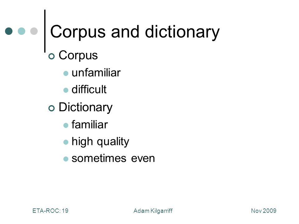 Nov 2009Adam KilgarriffETA-ROC: 19 Corpus and dictionary Corpus unfamiliar difficult Dictionary familiar high quality sometimes even