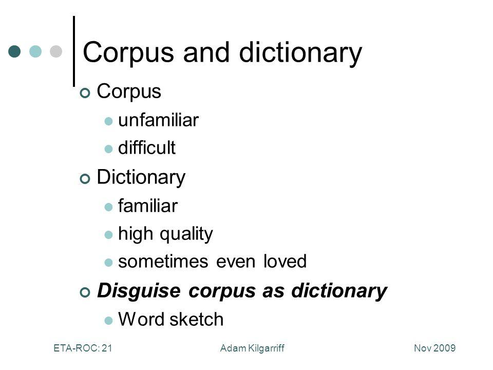 Nov 2009Adam KilgarriffETA-ROC: 21 Corpus and dictionary Corpus unfamiliar difficult Dictionary familiar high quality sometimes even loved Disguise corpus as dictionary Word sketch