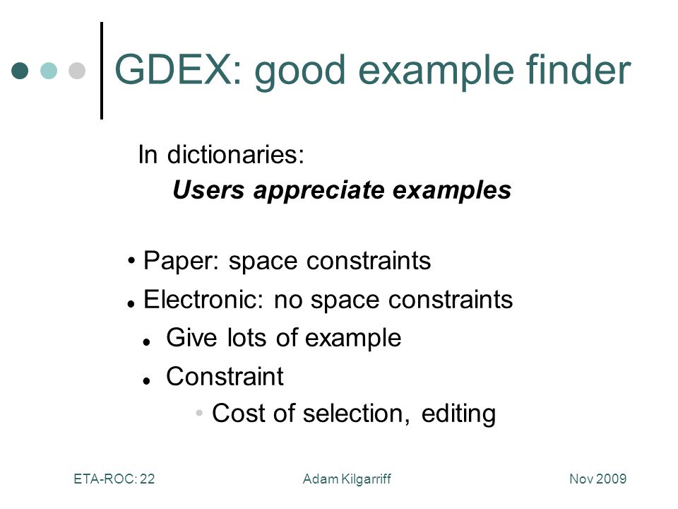 Nov 2009Adam KilgarriffETA-ROC: 22 In dictionaries: Users appreciate examples Paper: space constraints Electronic: no space constraints Give lots of example Constraint Cost of selection, editing GDEX: good example finder