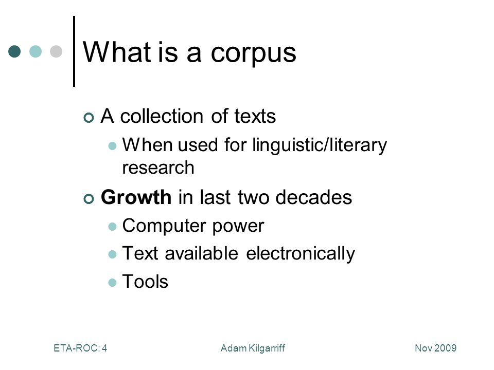 Nov 2009Adam KilgarriffETA-ROC: 4 What is a corpus A collection of texts When used for linguistic/literary research Growth in last two decades Computer power Text available electronically Tools