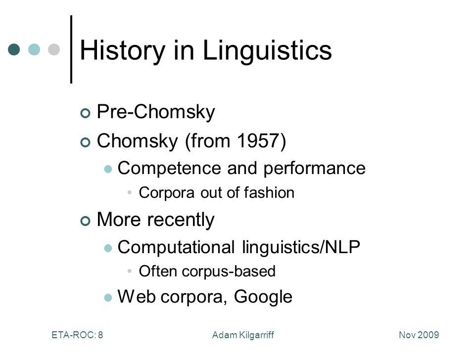 Nov 2009Adam KilgarriffETA-ROC: 8 History in Linguistics Pre-Chomsky Chomsky (from 1957) Competence and performance Corpora out of fashion More recently Computational linguistics/NLP Often corpus-based Web corpora, Google