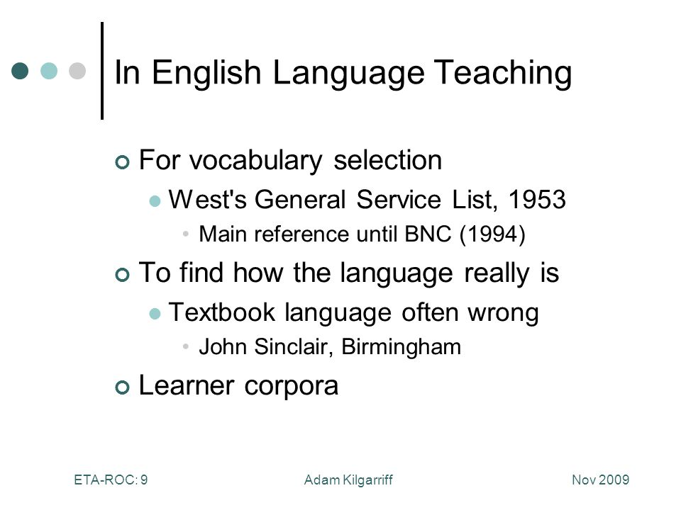 Nov 2009Adam KilgarriffETA-ROC: 9 In English Language Teaching For vocabulary selection West s General Service List, 1953 Main reference until BNC (1994) To find how the language really is Textbook language often wrong John Sinclair, Birmingham Learner corpora