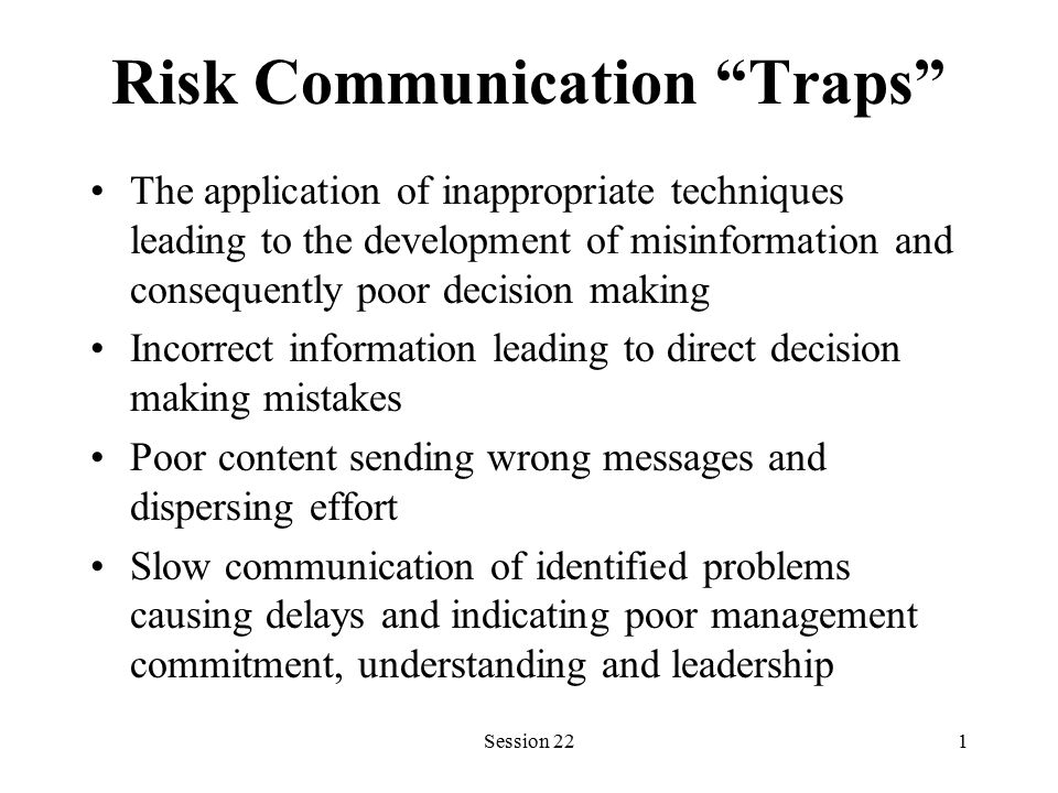 Session 221 Risk Communication Traps The application of inappropriate techniques leading to the development of misinformation and consequently poor decision making Incorrect information leading to direct decision making mistakes Poor content sending wrong messages and dispersing effort Slow communication of identified problems causing delays and indicating poor management commitment, understanding and leadership