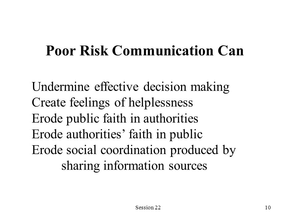 Session 2210 Poor Risk Communication Can Undermine effective decision making Create feelings of helplessness Erode public faith in authorities Erode authorities' faith in public Erode social coordination produced by sharing information sources