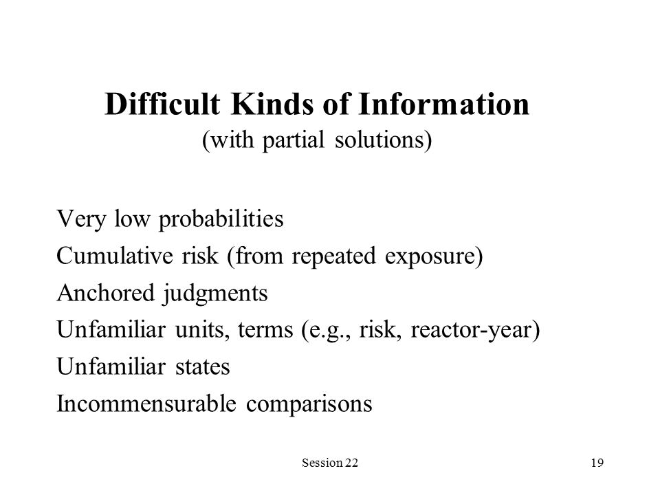 Session 2219 Very low probabilities Cumulative risk (from repeated exposure) Anchored judgments Unfamiliar units, terms (e.g., risk, reactor-year) Unfamiliar states Incommensurable comparisons Difficult Kinds of Information (with partial solutions)