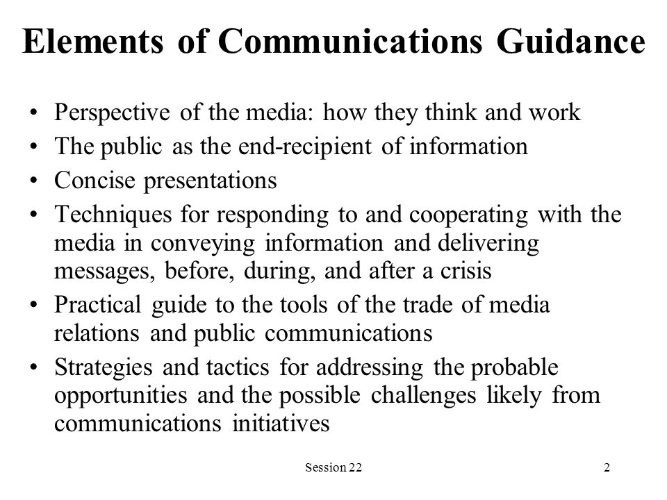 Session 222 Elements of Communications Guidance Perspective of the media: how they think and work The public as the end-recipient of information Concise presentations Techniques for responding to and cooperating with the media in conveying information and delivering messages, before, during, and after a crisis Practical guide to the tools of the trade of media relations and public communications Strategies and tactics for addressing the probable opportunities and the possible challenges likely from communications initiatives