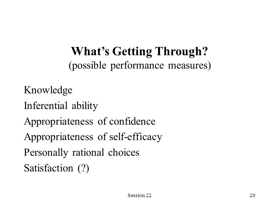 Session 2220 Knowledge Inferential ability Appropriateness of confidence Appropriateness of self-efficacy Personally rational choices Satisfaction ( ) What's Getting Through.
