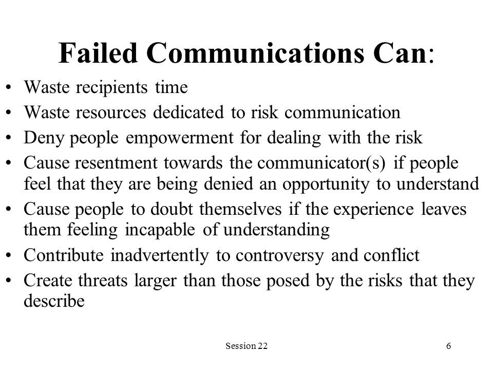 Session 226 Failed Communications Can: Waste recipients time Waste resources dedicated to risk communication Deny people empowerment for dealing with the risk Cause resentment towards the communicator(s) if people feel that they are being denied an opportunity to understand Cause people to doubt themselves if the experience leaves them feeling incapable of understanding Contribute inadvertently to controversy and conflict Create threats larger than those posed by the risks that they describe
