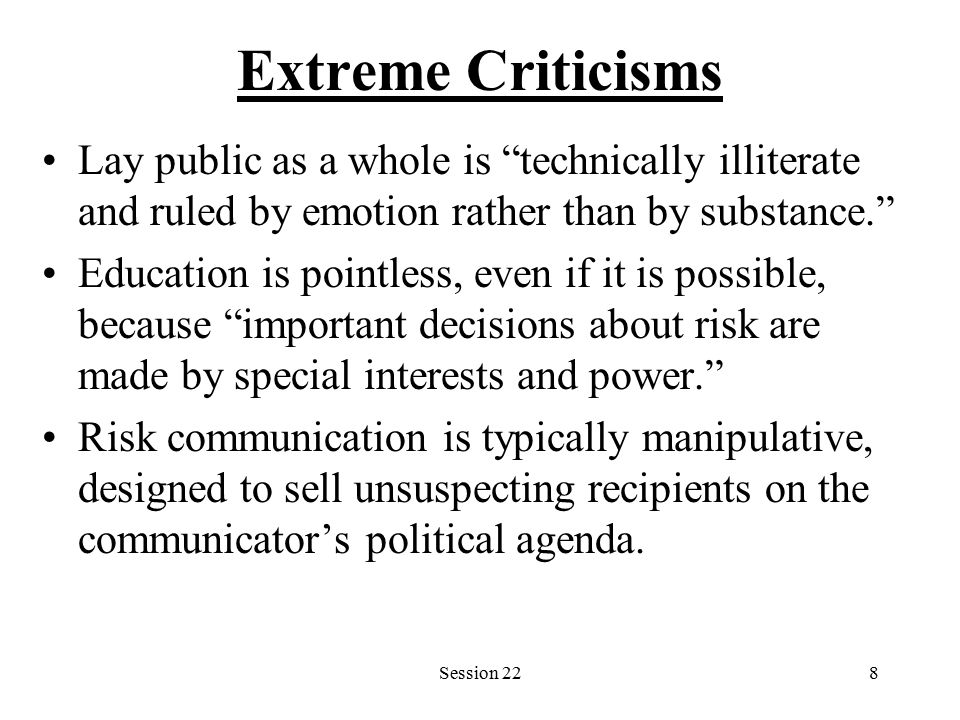 Session 228 Extreme Criticisms Lay public as a whole is technically illiterate and ruled by emotion rather than by substance. Education is pointless, even if it is possible, because important decisions about risk are made by special interests and power. Risk communication is typically manipulative, designed to sell unsuspecting recipients on the communicator's political agenda.