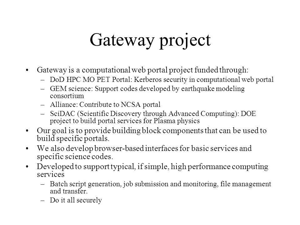 Gateway project Gateway is a computational web portal project funded through: –DoD HPC MO PET Portal: Kerberos security in computational web portal –GEM science: Support codes developed by earthquake modeling consortium –Alliance: Contribute to NCSA portal –SciDAC (Scientific Discovery through Advanced Computing): DOE project to build portal services for Plasma physics Our goal is to provide building block components that can be used to build specific portals.