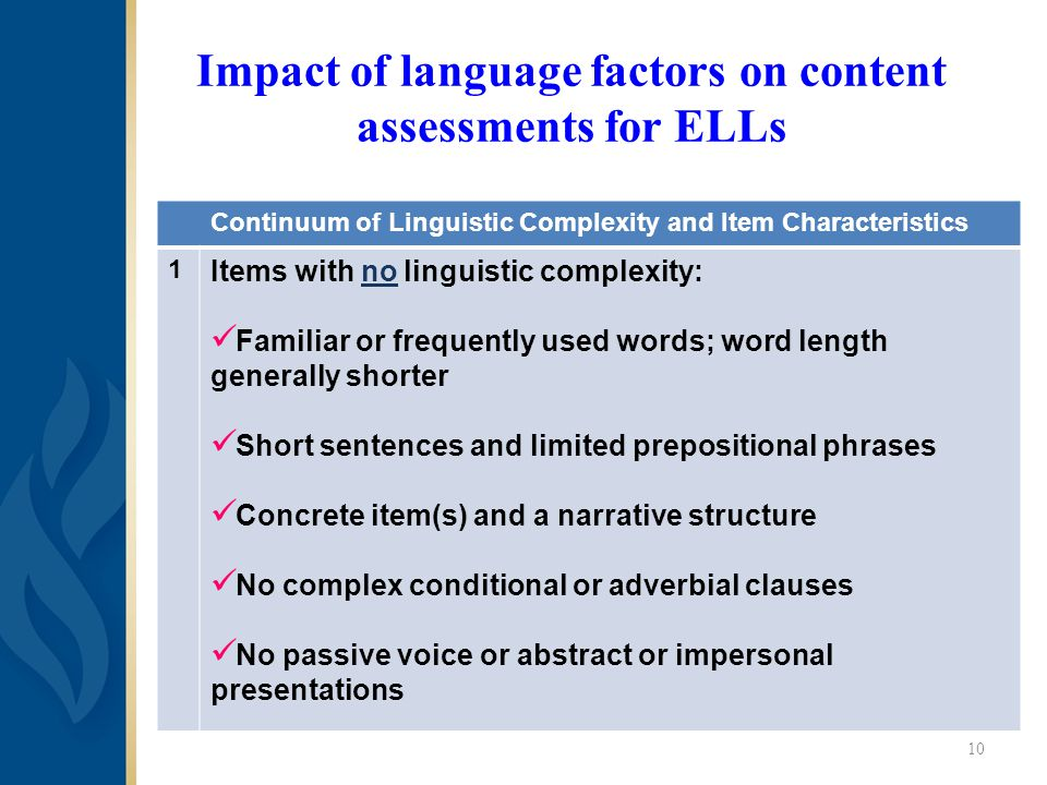 Impact of language factors on content assessments for ELLs Continuum of Linguistic Complexity and Item Characteristics 1 Items with no linguistic complexity: Familiar or frequently used words; word length generally shorter Short sentences and limited prepositional phrases Concrete item(s) and a narrative structure No complex conditional or adverbial clauses No passive voice or abstract or impersonal presentations 10