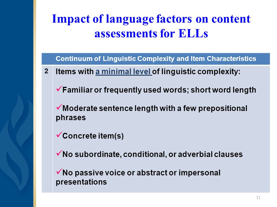 Impact of language factors on content assessments for ELLs Continuum of Linguistic Complexity and Item Characteristics 2 Items with a minimal level of linguistic complexity: Familiar or frequently used words; short word length Moderate sentence length with a few prepositional phrases Concrete item(s) No subordinate, conditional, or adverbial clauses No passive voice or abstract or impersonal presentations 11