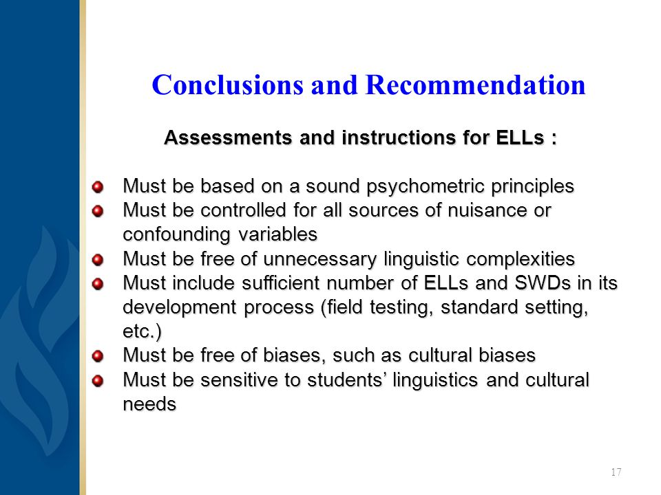 Conclusions and Recommendation Assessments and instructions for ELLs : Must be based on a sound psychometric principles Must be controlled for all sources of nuisance or confounding variables Must be free of unnecessary linguistic complexities Must include sufficient number of ELLs and SWDs in its development process (field testing, standard setting, etc.) Must be free of biases, such as cultural biases Must be sensitive to students' linguistics and cultural needs 17