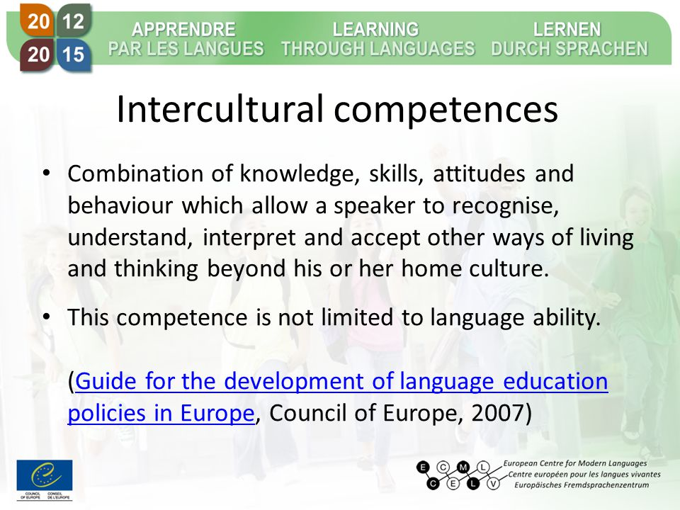 Intercultural competences Combination of knowledge, skills, attitudes and behaviour which allow a speaker to recognise, understand, interpret and accept other ways of living and thinking beyond his or her home culture.