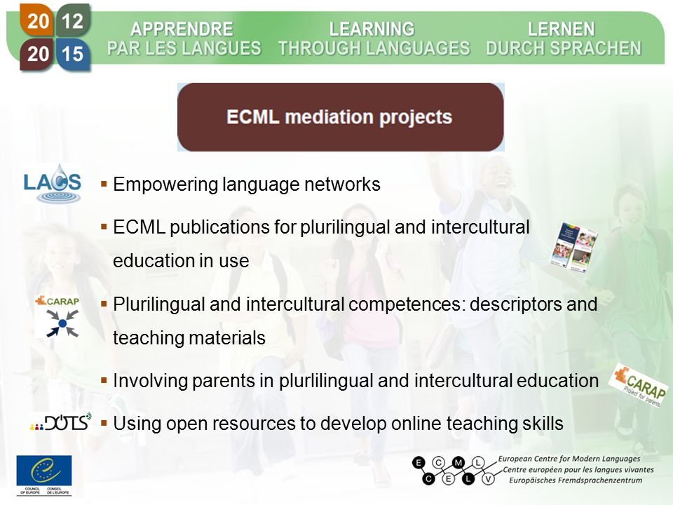  Empowering language networks  ECML publications for plurilingual and intercultural education in use  Plurilingual and intercultural competences: descriptors and teaching materials  Involving parents in plurlilingual and intercultural education  Using open resources to develop online teaching skills