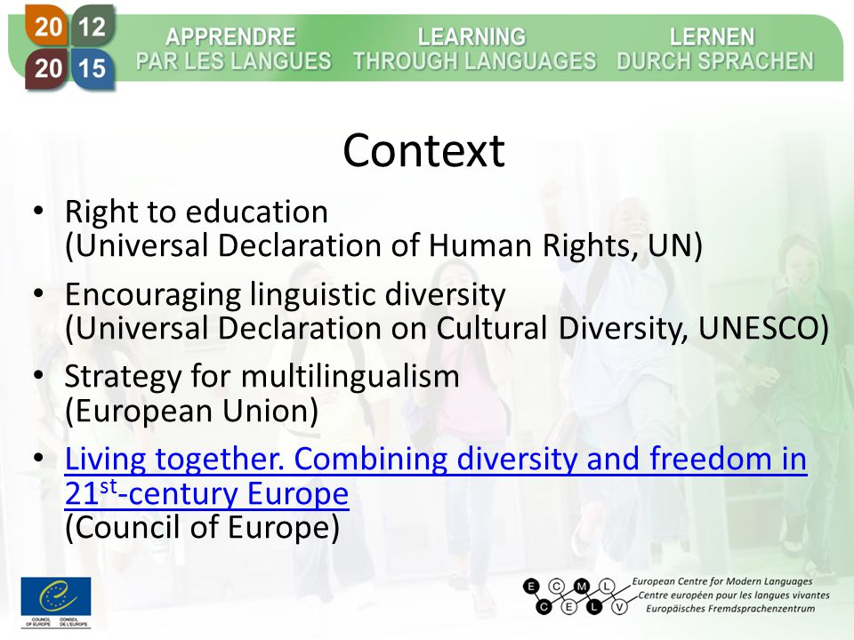 Context Right to education (Universal Declaration of Human Rights, UN) Encouraging linguistic diversity (Universal Declaration on Cultural Diversity, UNESCO) Strategy for multilingualism (European Union) Living together.