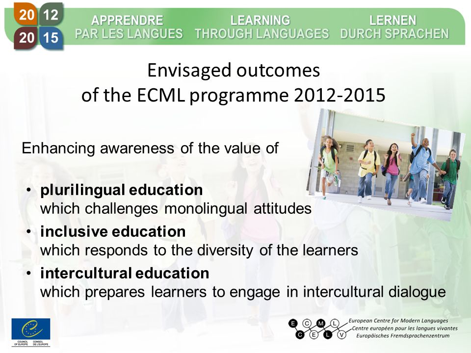 Envisaged outcomes of the ECML programme 2012-2015 Enhancing awareness of the value of plurilingual education which challenges monolingual attitudes inclusive education which responds to the diversity of the learners intercultural education which prepares learners to engage in intercultural dialogue