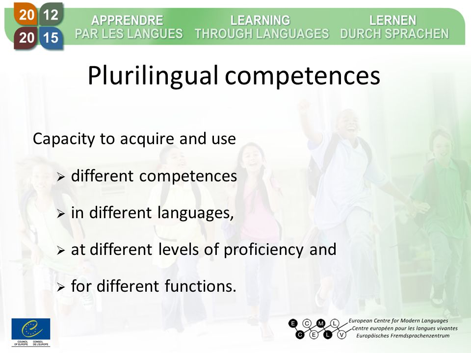 Plurilingual competences Capacity to acquire and use  different competences  in different languages,  at different levels of proficiency and  for