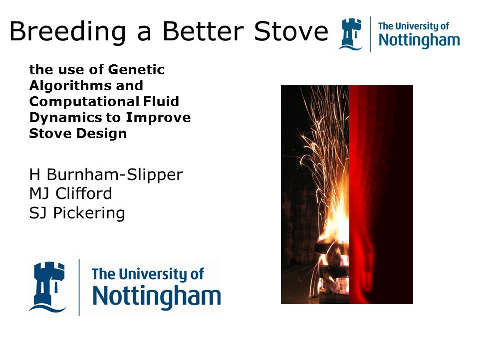 1 Breeding a Better Stove the use of Genetic Algorithms and Computational Fluid Dynamics to Improve Stove Design H Burnham-Slipper MJ Clifford SJ Pickering