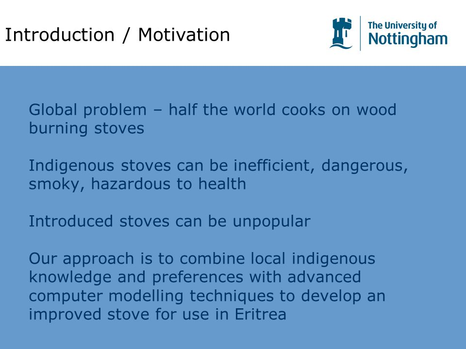Global problem – half the world cooks on wood burning stoves Indigenous stoves can be inefficient, dangerous, smoky, hazardous to health Introduced stoves can be unpopular Our approach is to combine local indigenous knowledge and preferences with advanced computer modelling techniques to develop an improved stove for use in Eritrea Introduction / Motivation