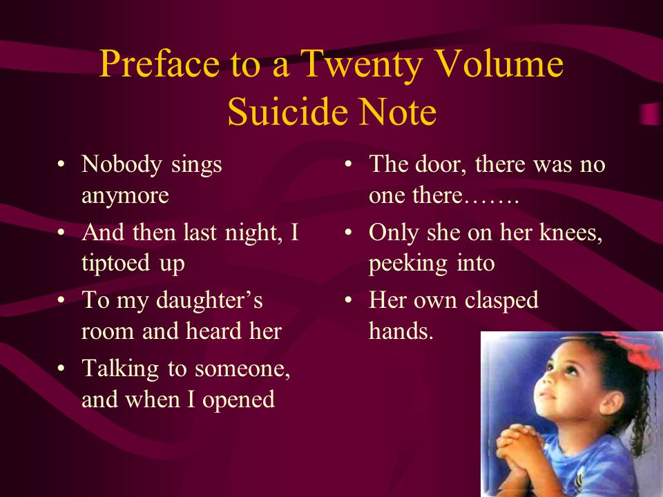 Preface to a Twenty Volume Suicide Note Nobody sings anymore And then last night, I tiptoed up To my daughter's room and heard her Talking to someone, and when I opened The door, there was no one there…….