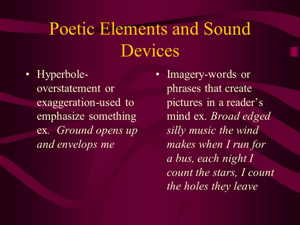 Poetic Elements and Sound Devices Hyperbole- overstatement or exaggeration-used to emphasize something ex.