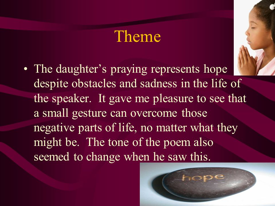 Theme The daughter's praying represents hope despite obstacles and sadness in the life of the speaker.