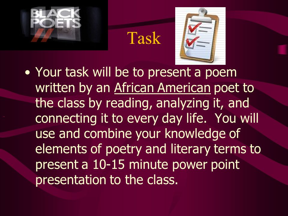 Task Your task will be to present a poem written by an African American poet to the class by reading, analyzing it, and connecting it to every day life.