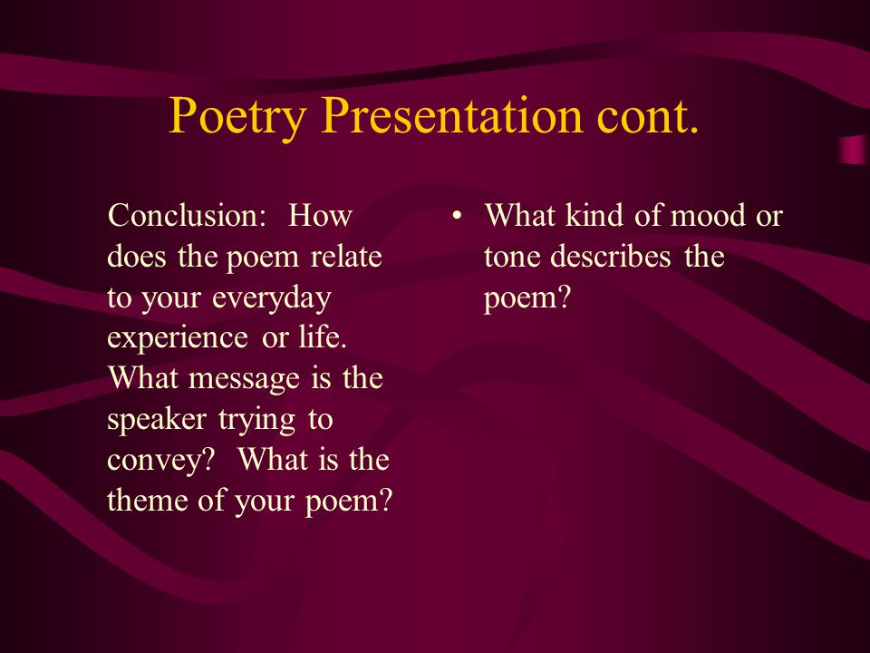 Poetry Presentation cont. Conclusion: How does the poem relate to your everyday experience or life.
