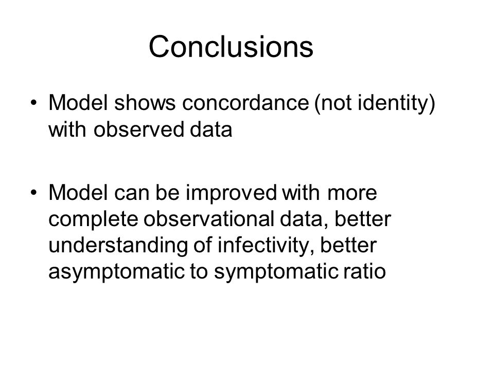 Conclusions Model shows concordance (not identity) with observed data Model can be improved with more complete observational data, better understanding of infectivity, better asymptomatic to symptomatic ratio