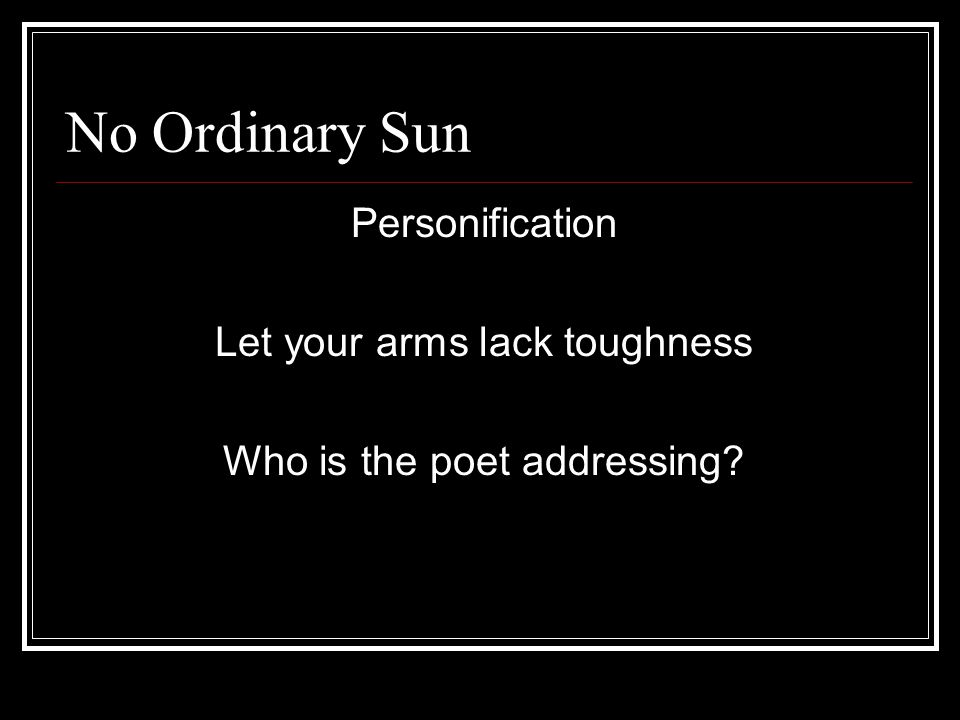 No Ordinary Sun Personification Let your arms lack toughness Who is the poet addressing?