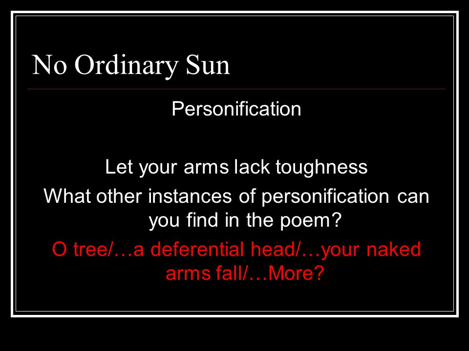 No Ordinary Sun Personification Let your arms lack toughness What other instances of personification can you find in the poem? O tree/…a deferential h