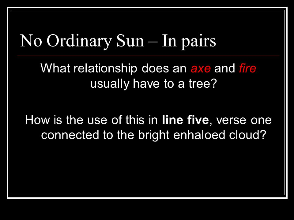 No Ordinary Sun – In pairs What relationship does an axe and fire usually have to a tree? How is the use of this in line five, verse one connected to